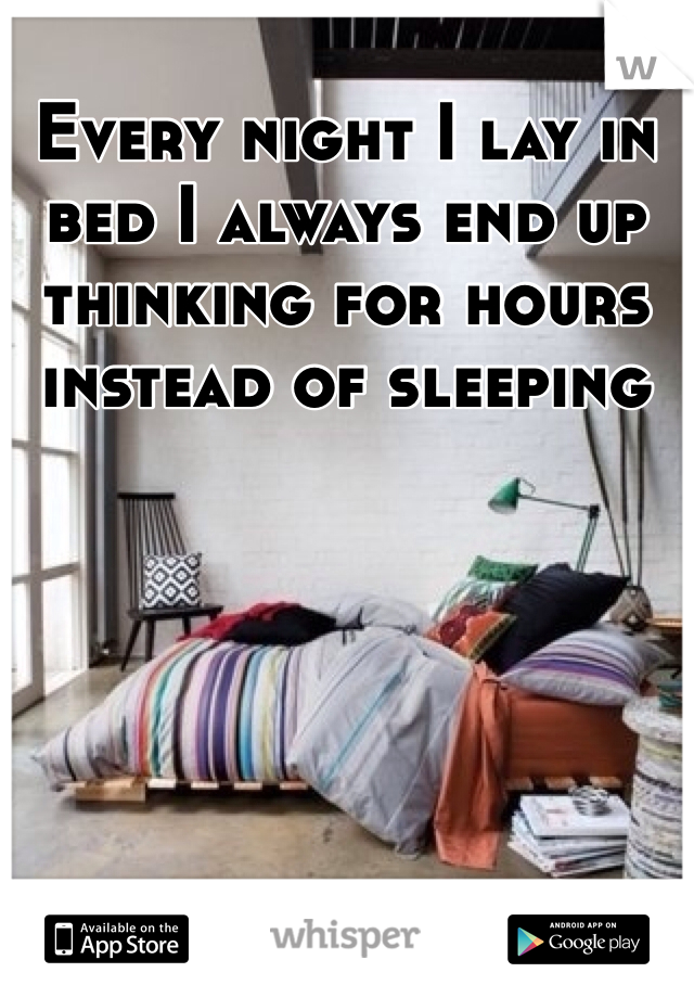 Every night I lay in bed I always end up thinking for hours instead of sleeping