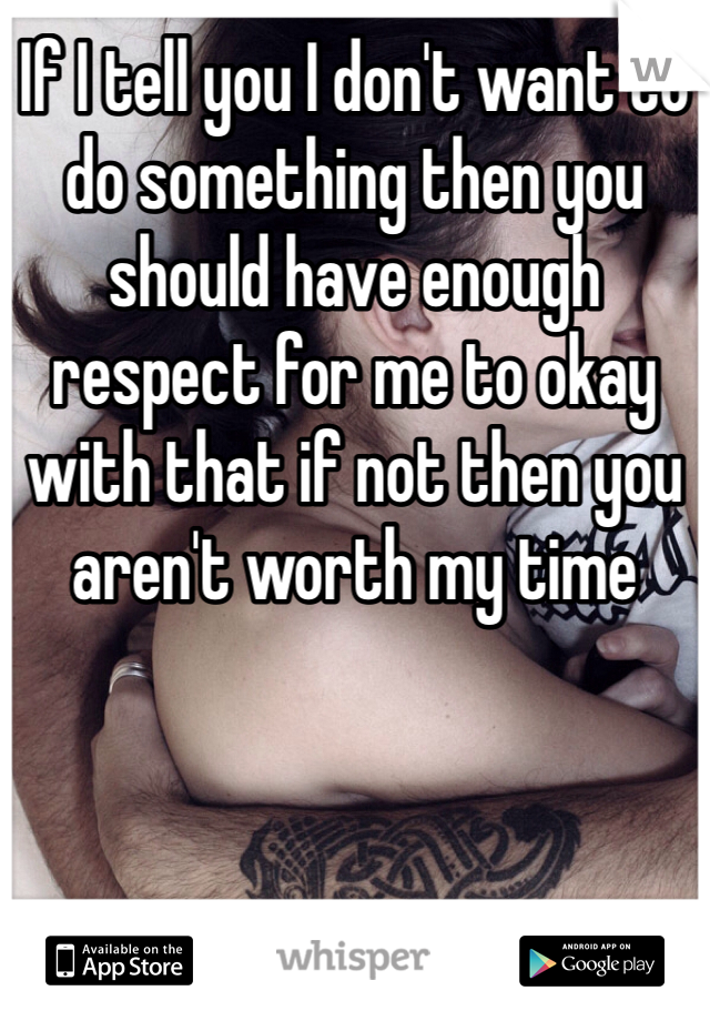If I tell you I don't want to do something then you should have enough respect for me to okay with that if not then you aren't worth my time