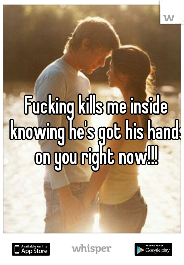 Fucking kills me inside knowing he's got his hands on you right now!!!