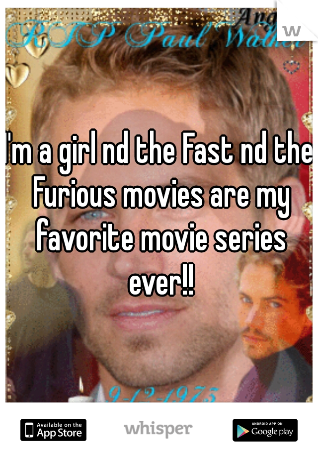I'm a girl nd the Fast nd the Furious movies are my favorite movie series ever!!