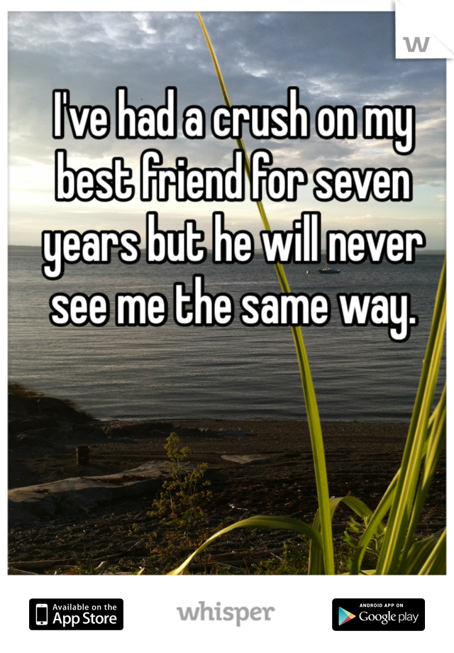 I've had a crush on my best friend for seven years but he will never see me the same way.