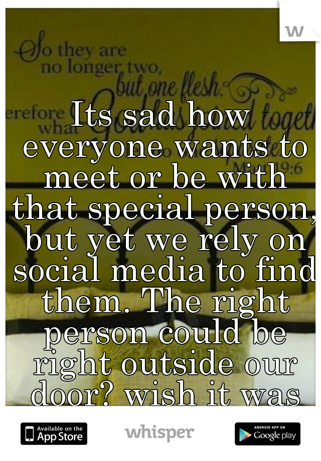 Its sad how everyone wants to meet or be with that special person, but yet we rely on social media to find them. The right person could be right outside our door? wish it was that easy :/