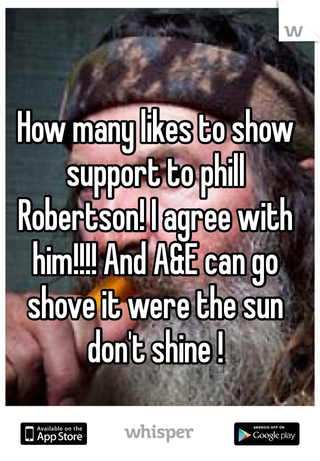 How many likes to show support to phill Robertson! I agree with him!!!! And A&E can go shove it were the sun don't shine !