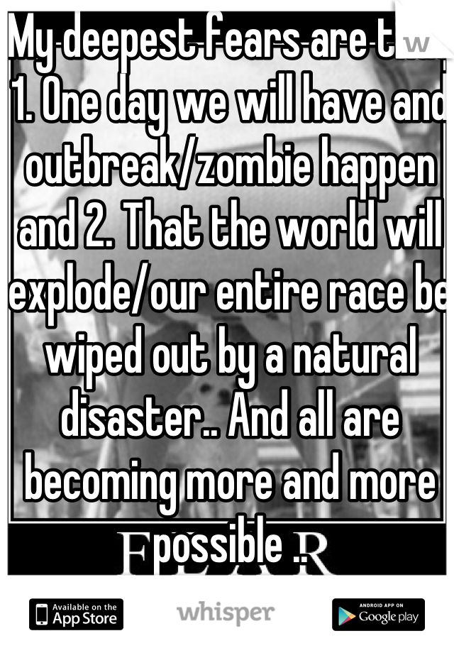 My deepest fears are that 1. One day we will have and outbreak/zombie happen and 2. That the world will explode/our entire race be wiped out by a natural disaster.. And all are becoming more and more possible ..