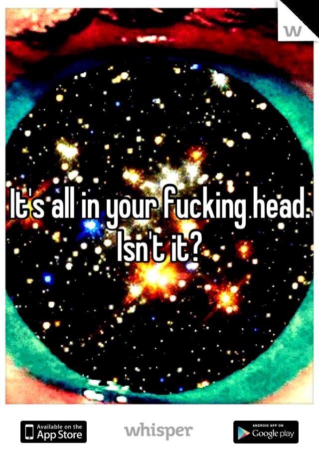 It's all in your fucking head. Isn't it?