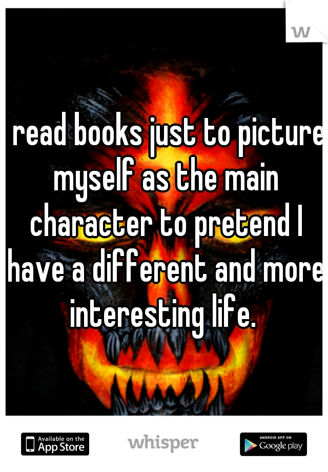 I read books just to picture myself as the main character to pretend I have a different and more interesting life.