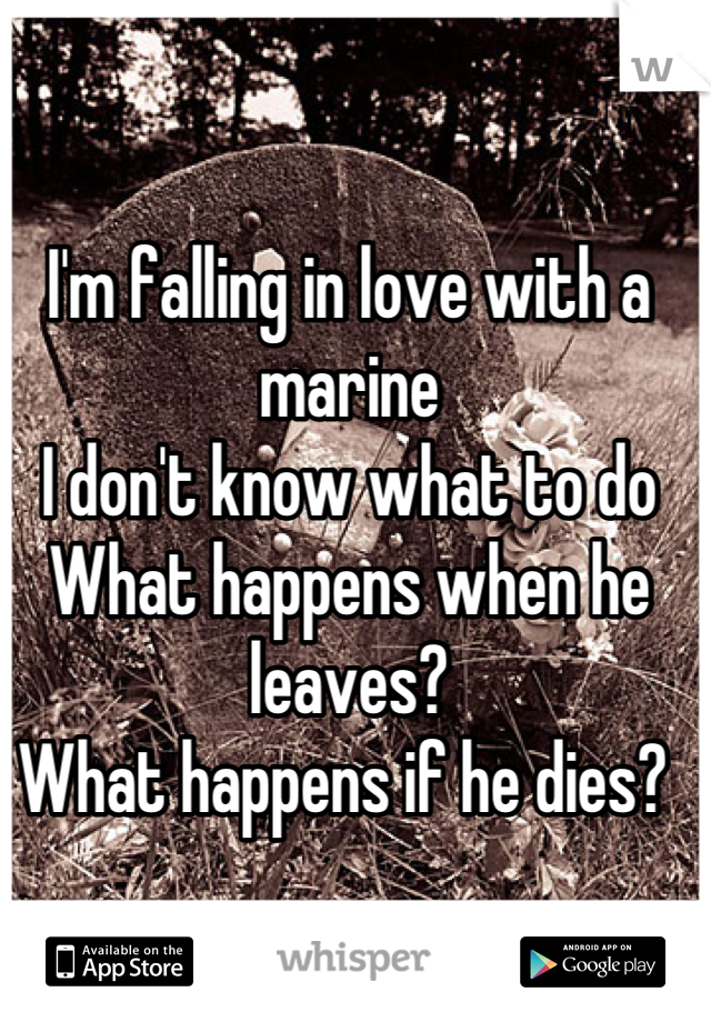 I'm falling in love with a marine I don't know what to do What happens when he leaves? What happens if he dies?
