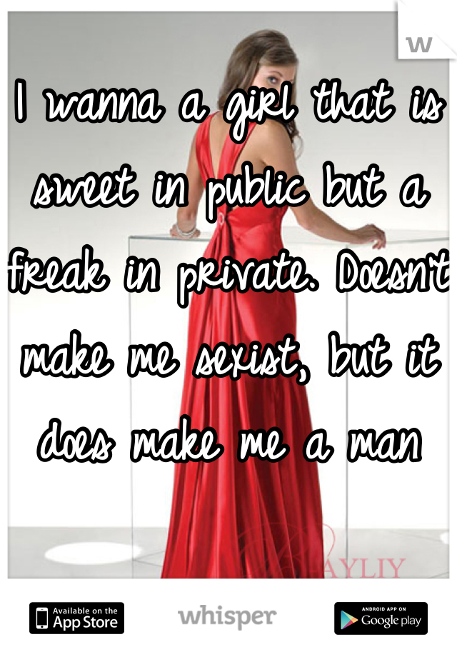 I wanna a girl that is sweet in public but a freak in private. Doesn't make me sexist, but it does make me a man
