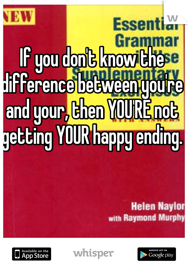 If you don't know the difference between you're and your, then YOU'RE not getting YOUR happy ending.