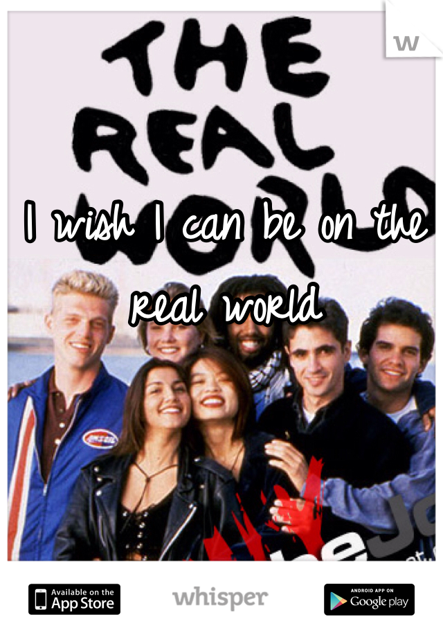 I wish I can be on the real world