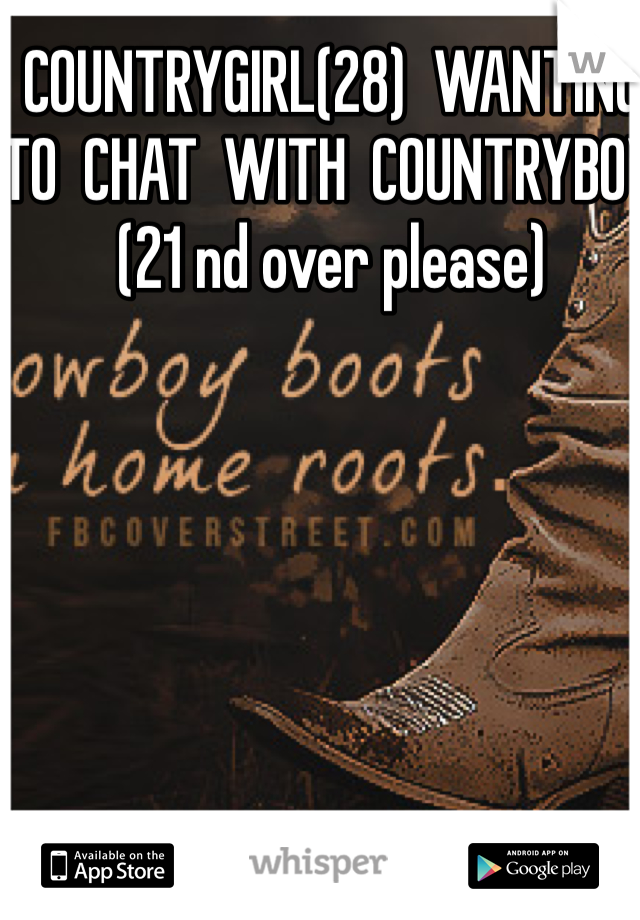 COUNTRYGIRL(28)  WANTING  TO  CHAT  WITH  COUNTRYBOY (21 nd over please)