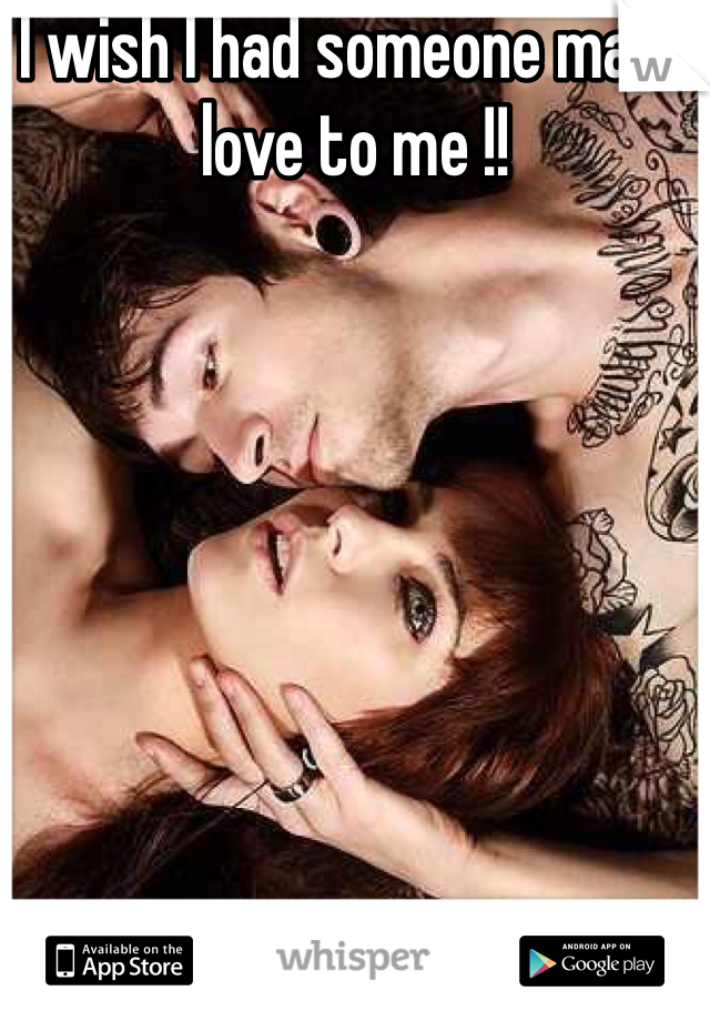 I wish I had someone make love to me !!