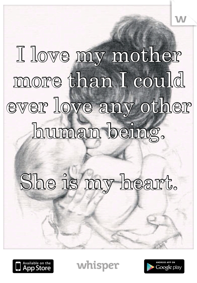 I love my mother more than I could ever love any other human being.   She is my heart.