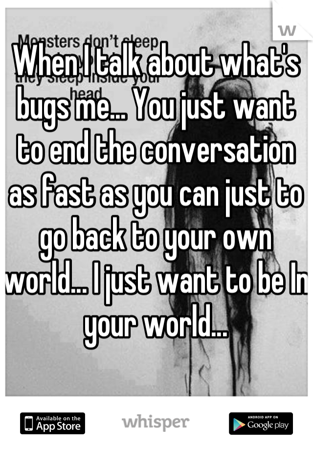 When I talk about what's bugs me... You just want to end the conversation as fast as you can just to go back to your own world... I just want to be In your world...