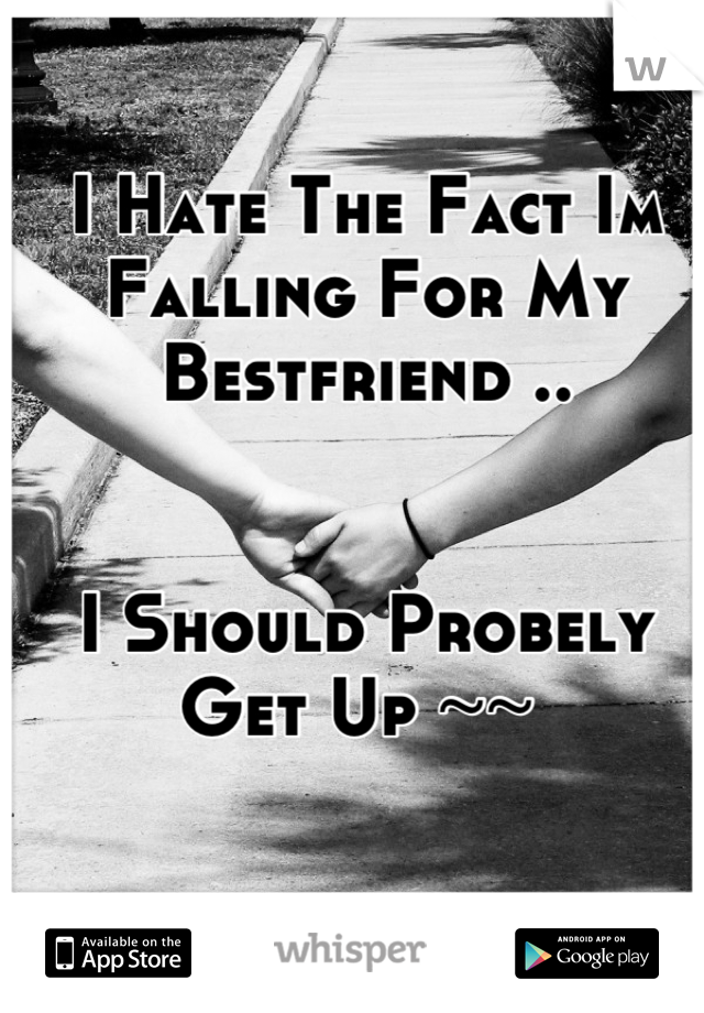I Hate The Fact Im Falling For My Bestfriend ..    I Should Probely Get Up ~~
