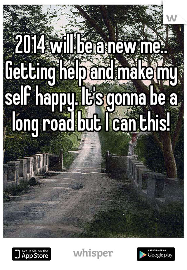2014 will be a new me.. Getting help and make my self happy. It's gonna be a long road but I can this!