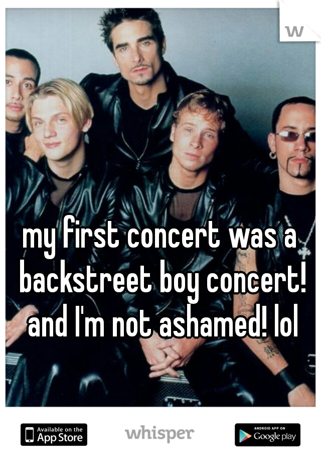 my first concert was a backstreet boy concert! and I'm not ashamed! lol