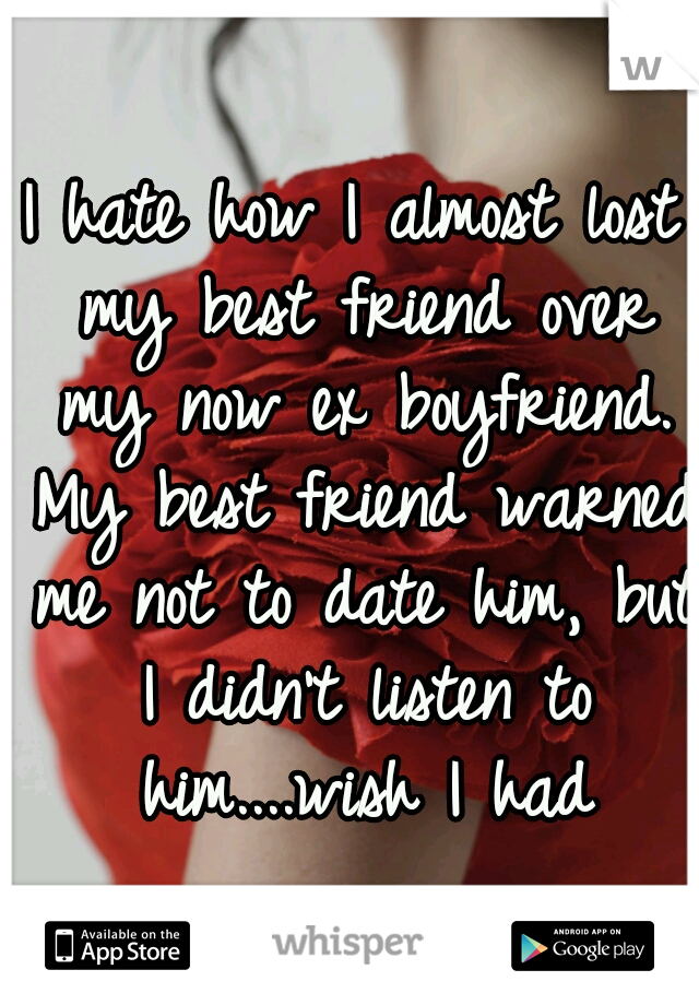 I hate how I almost lost my best friend over my now ex boyfriend. My best friend warned me not to date him, but I didn't listen to him....wish I had
