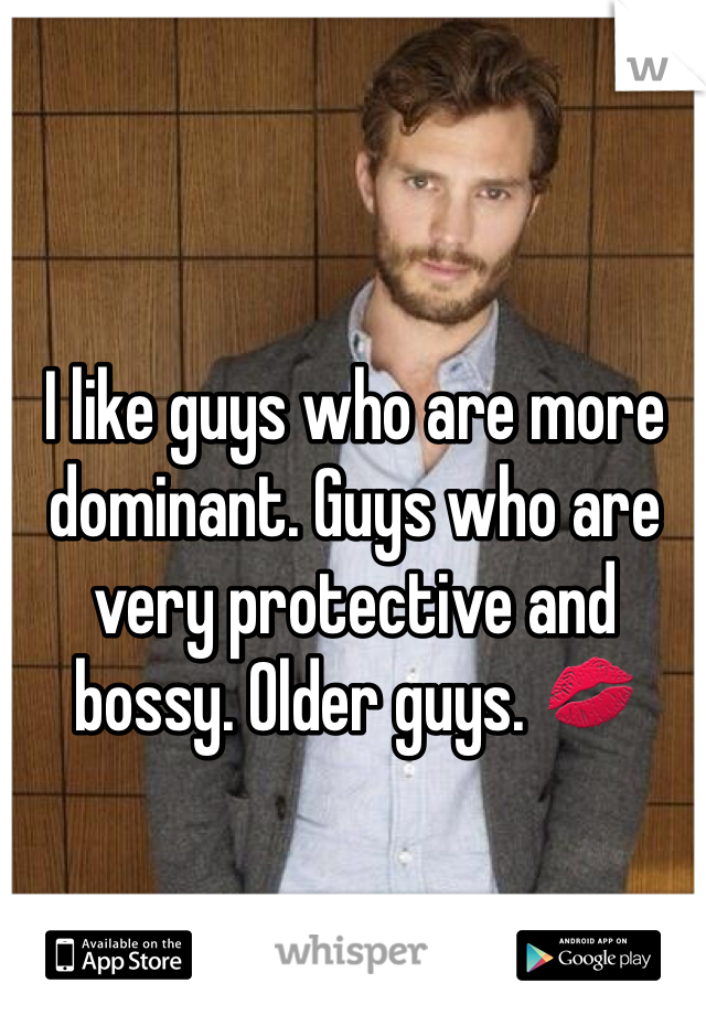 I like guys who are more dominant. Guys who are very protective and bossy. Older guys. 💋