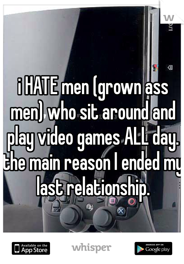 i HATE men (grown ass men) who sit around and play video games ALL day. the main reason I ended my last relationship.