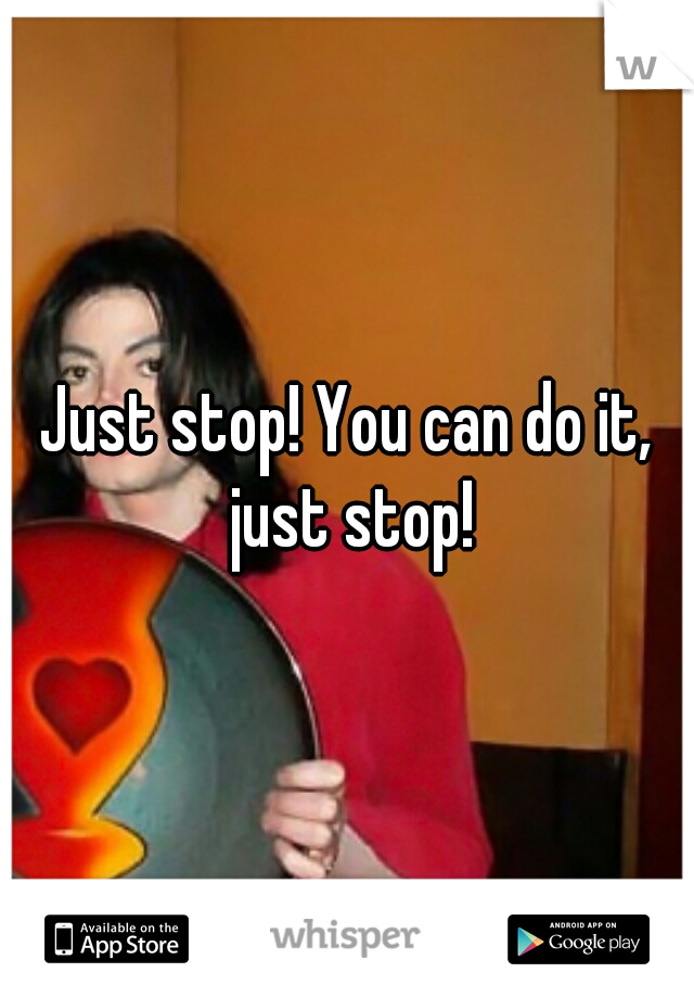 Just stop! You can do it, just stop!