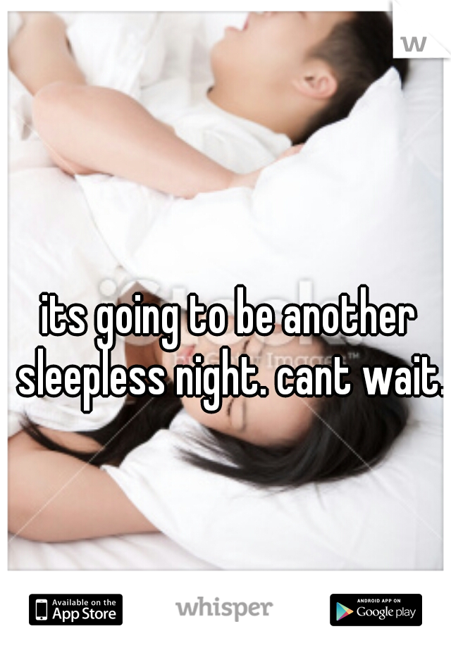 its going to be another sleepless night. cant wait.
