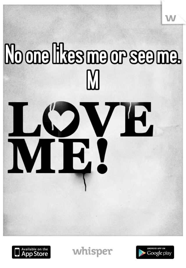 No one likes me or see me.  M