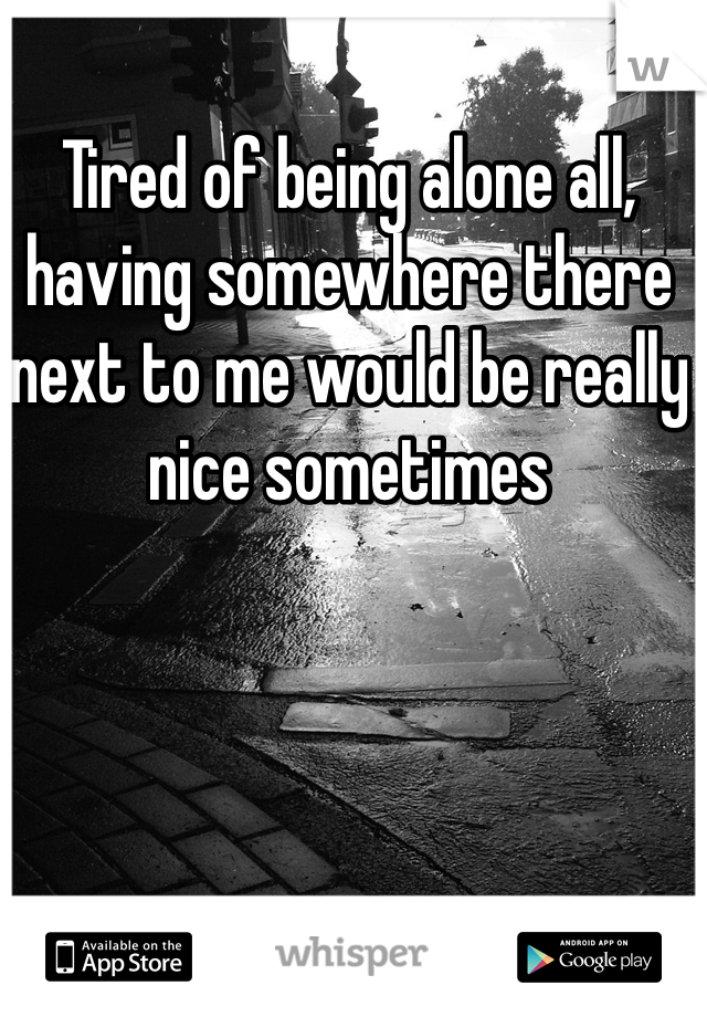 Tired of being alone all, having somewhere there next to me would be really nice sometimes