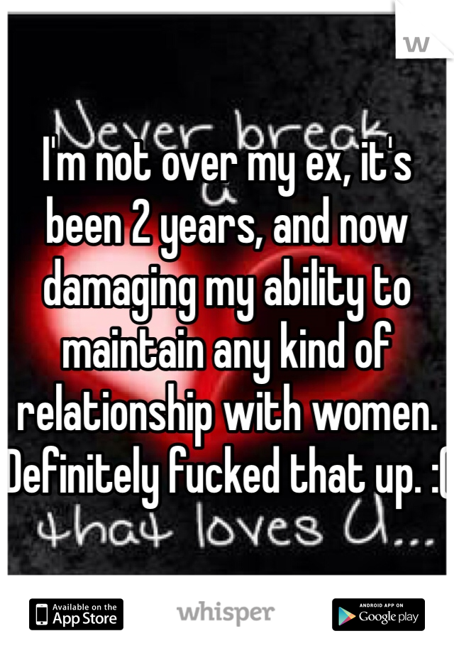 I'm not over my ex, it's been 2 years, and now damaging my ability to maintain any kind of relationship with women. Definitely fucked that up. :(
