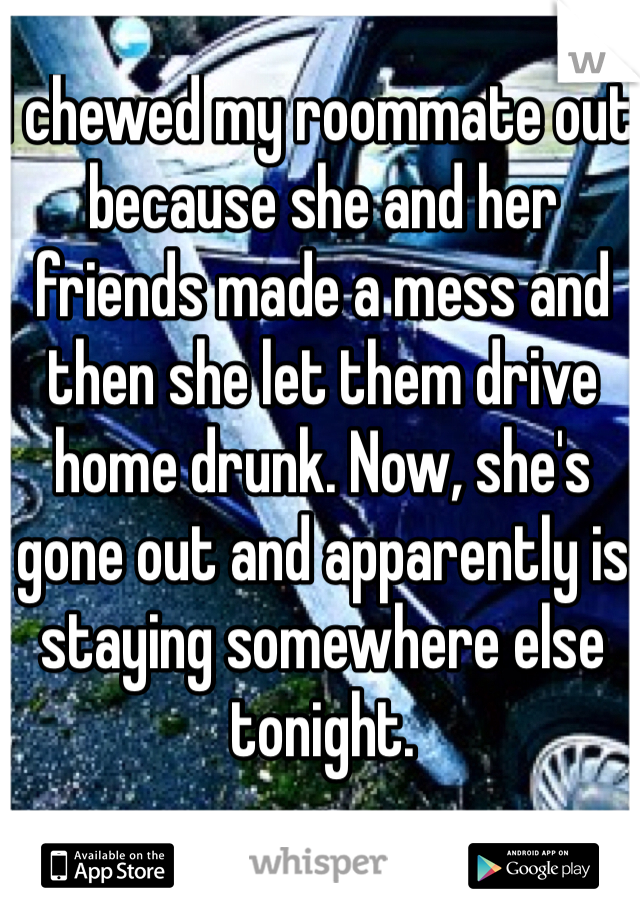 I chewed my roommate out because she and her friends made a mess and then she let them drive home drunk. Now, she's gone out and apparently is staying somewhere else tonight.