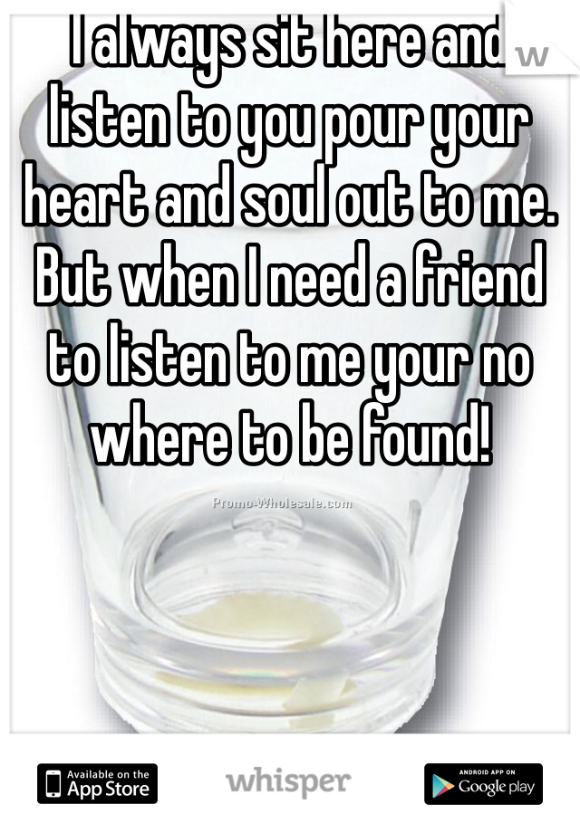 I always sit here and listen to you pour your heart and soul out to me. But when I need a friend to listen to me your no where to be found!