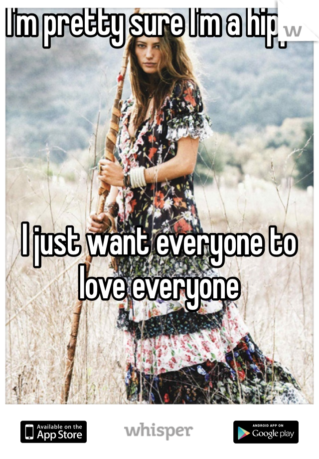 I'm pretty sure I'm a hippie     I just want everyone to love everyone