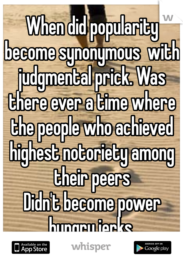When did popularity become synonymous  with judgmental prick. Was there ever a time where the people who achieved highest notoriety among their peers  Didn't become power hungry jerks.