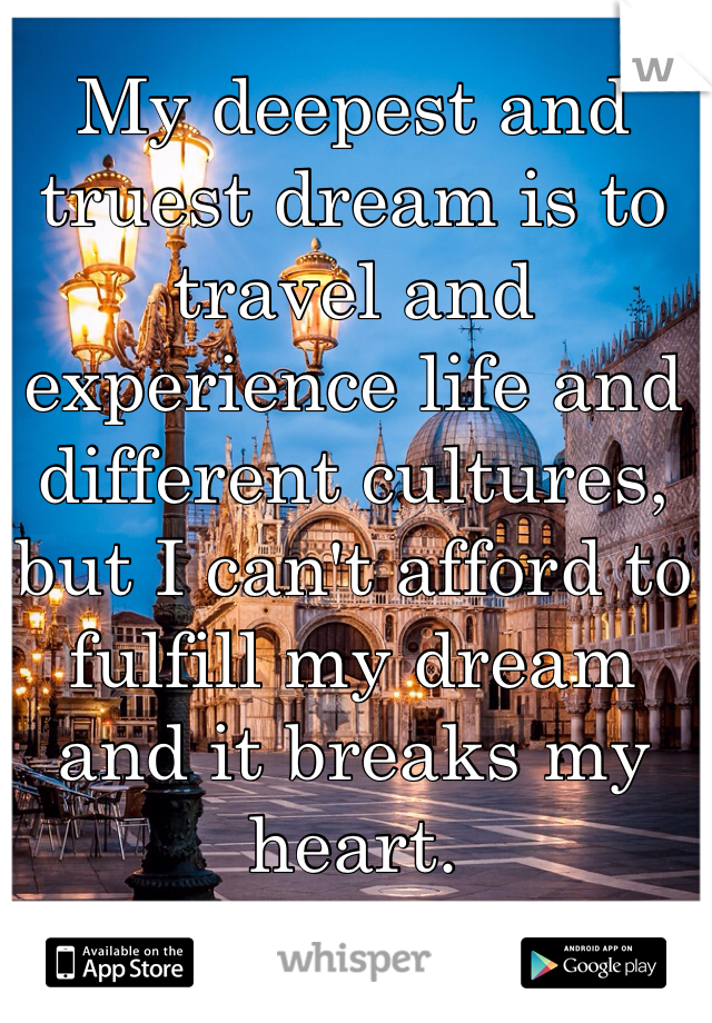My deepest and truest dream is to travel and experience life and different cultures, but I can't afford to fulfill my dream and it breaks my heart.