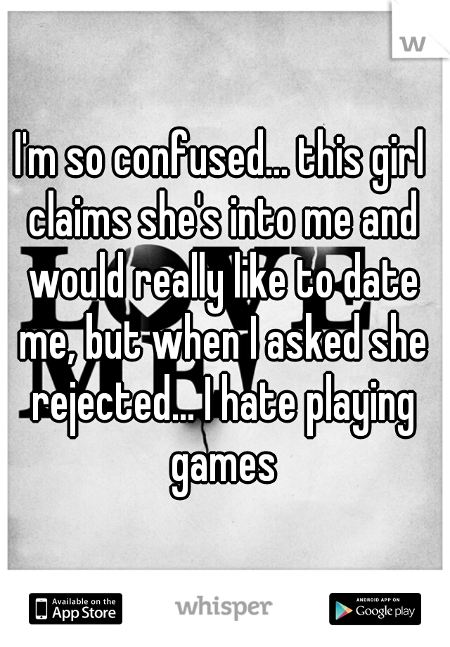 I'm so confused... this girl claims she's into me and would really like to date me, but when I asked she rejected... I hate playing games