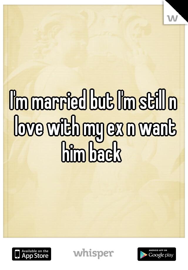 I'm married but I'm still n love with my ex n want him back