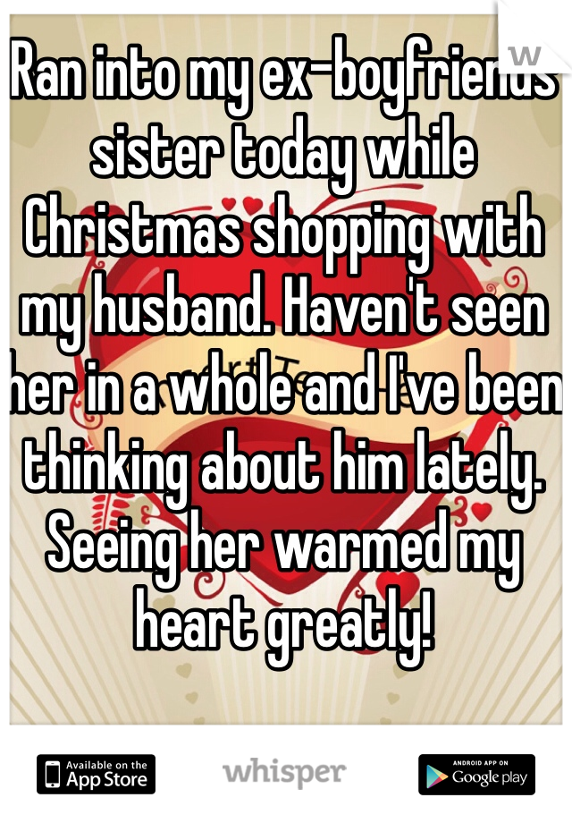 Ran into my ex-boyfriends sister today while Christmas shopping with my husband. Haven't seen her in a whole and I've been thinking about him lately. Seeing her warmed my heart greatly!