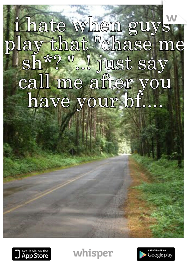 """i hate when guys play that """"chase me sh*? """"..! just say call me after you have your bf...."""