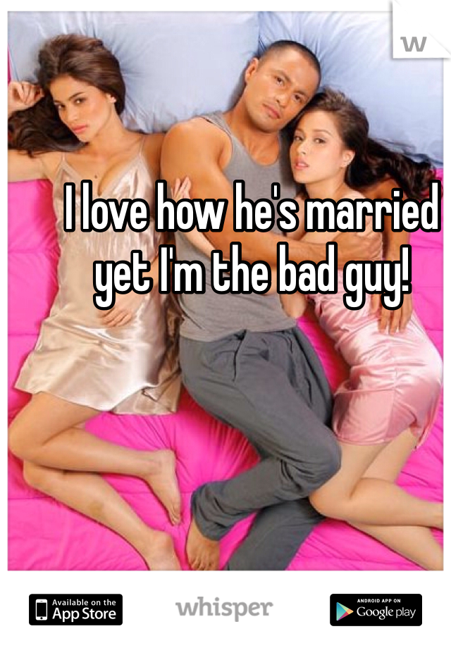 I love how he's married yet I'm the bad guy!