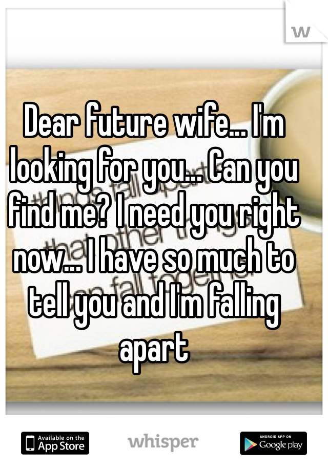 Dear future wife... I'm looking for you... Can you find me? I need you right now... I have so much to tell you and I'm falling apart