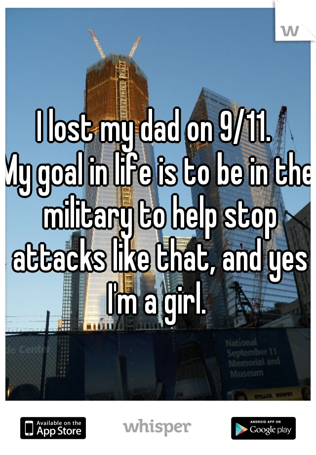 I lost my dad on 9/11.   My goal in life is to be in the military to help stop attacks like that, and yes I'm a girl.