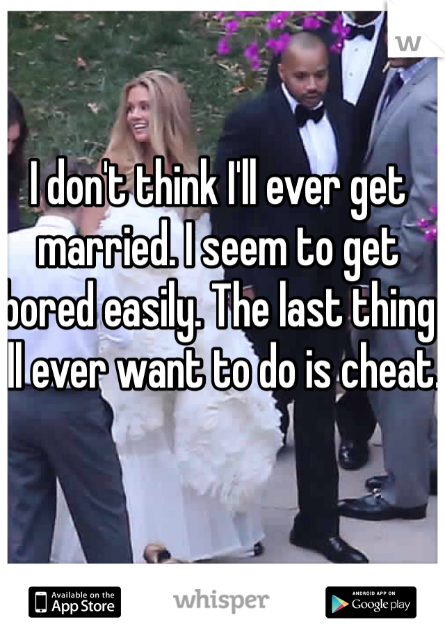 I don't think I'll ever get married. I seem to get bored easily. The last thing I'll ever want to do is cheat.
