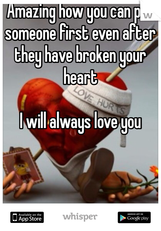 Amazing how you can put someone first even after they have broken your heart  I will always love you