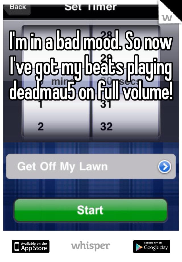 I'm in a bad mood. So now I've got my beats playing deadmau5 on full volume!