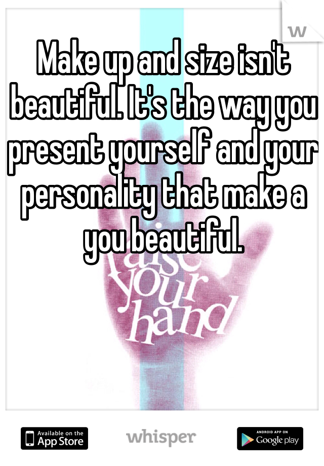 Make up and size isn't beautiful. It's the way you present yourself and your personality that make a you beautiful.
