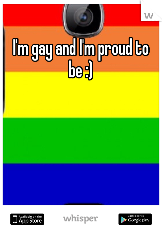 I'm gay and I'm proud to be :)