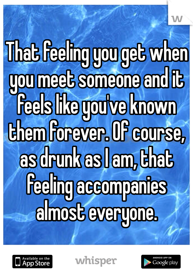 That feeling you get when you meet someone and it feels like you've known them forever. Of course, as drunk as I am, that feeling accompanies almost everyone.