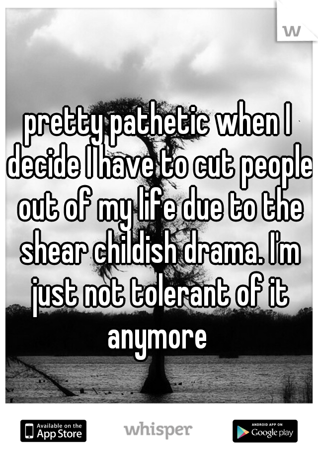 pretty pathetic when I decide I have to cut people out of my life due to the shear childish drama. I'm just not tolerant of it anymore