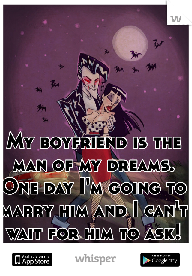 My boyfriend is the man of my dreams. One day I'm going to marry him and I can't wait for him to ask!