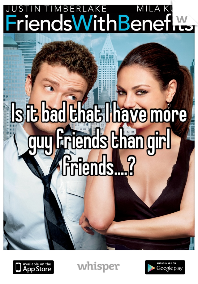 Is it bad that I have more guy friends than girl friends....?